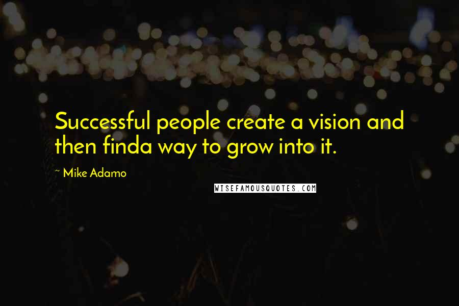 Mike Adamo quotes: Successful people create a vision and then finda way to grow into it.