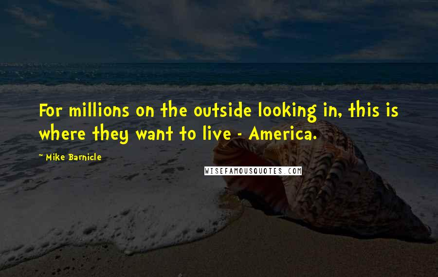 Mike Barnicle quotes: For millions on the outside looking in, this is where they want to live - America.