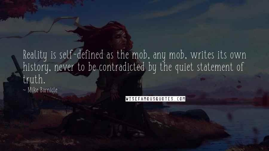 Mike Barnicle quotes: Reality is self-defined as the mob, any mob, writes its own history, never to be contradicted by the quiet statement of truth.