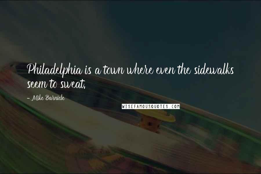 Mike Barnicle quotes: Philadelphia is a town where even the sidewalks seem to sweat.