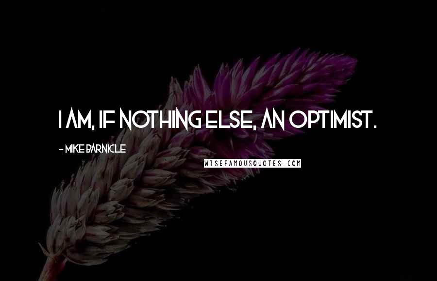 Mike Barnicle quotes: I am, if nothing else, an optimist.