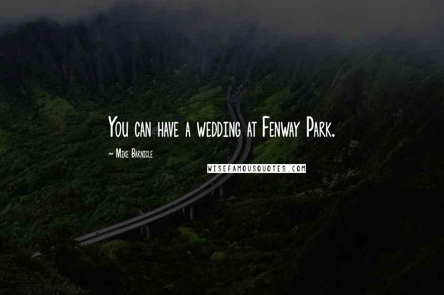 Mike Barnicle quotes: You can have a wedding at Fenway Park.