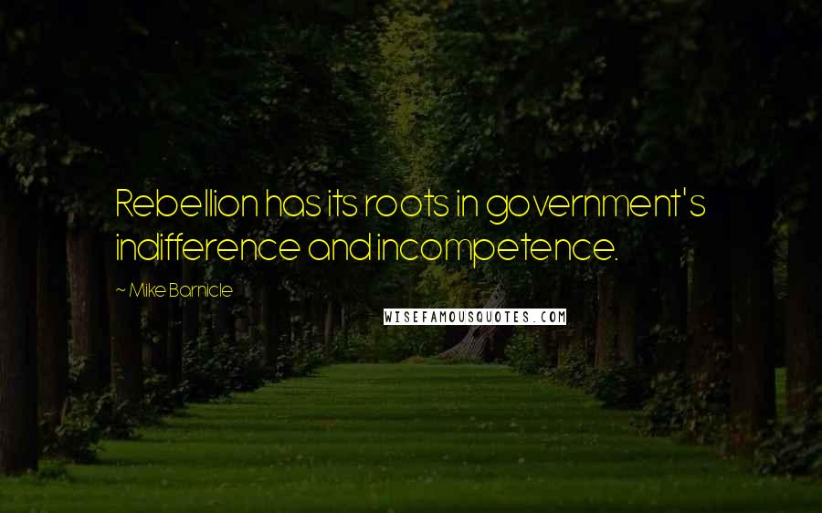 Mike Barnicle quotes: Rebellion has its roots in government's indifference and incompetence.