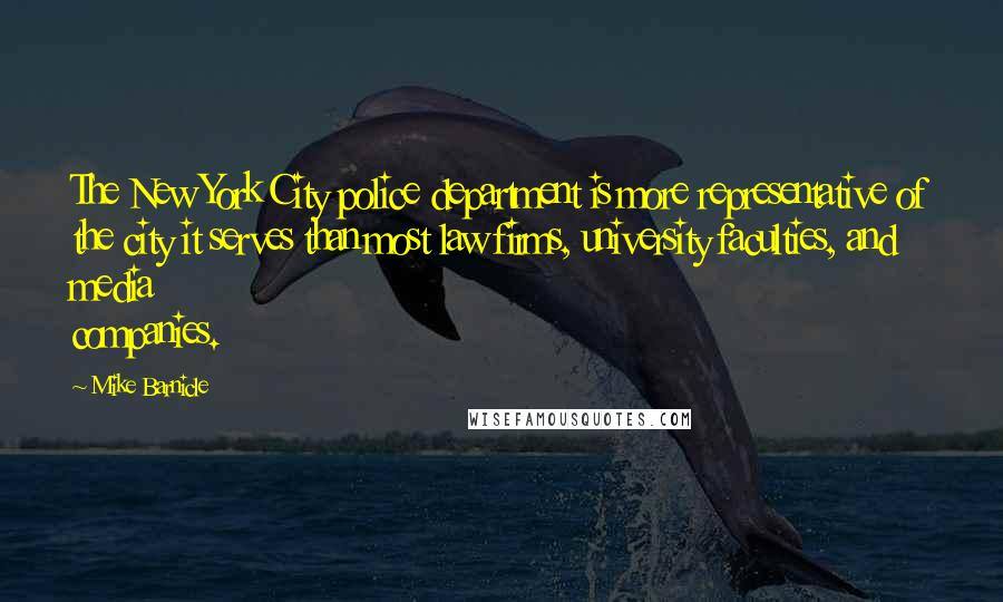 Mike Barnicle quotes: The New York City police department is more representative of the city it serves than most law firms, university faculties, and media companies.