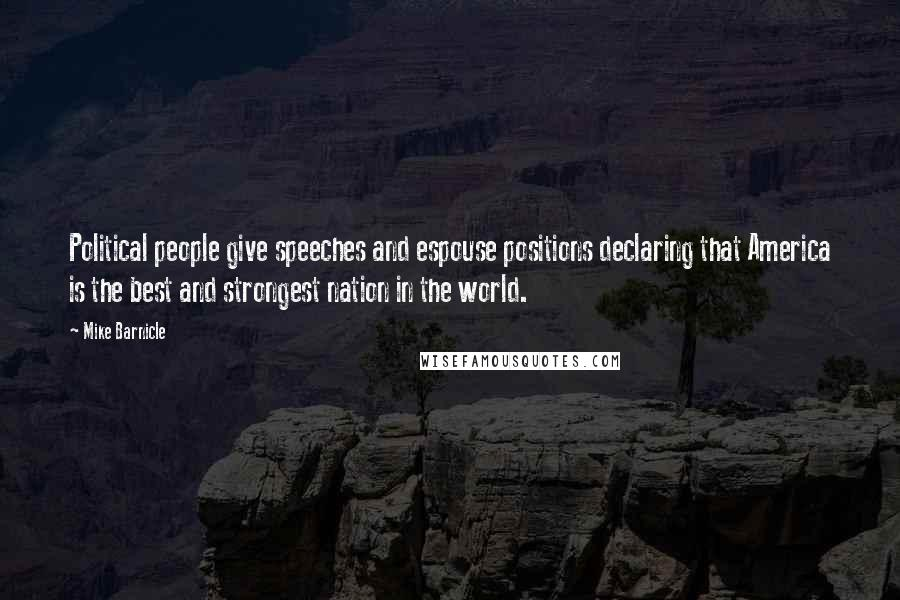Mike Barnicle quotes: Political people give speeches and espouse positions declaring that America is the best and strongest nation in the world.