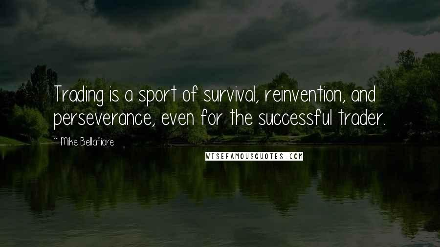 Mike Bellafiore quotes: Trading is a sport of survival, reinvention, and perseverance, even for the successful trader.