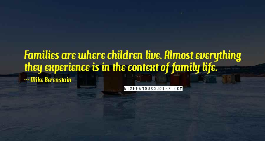 Mike Berenstain quotes: Families are where children live. Almost everything they experience is in the context of family life.