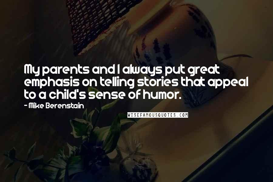 Mike Berenstain quotes: My parents and I always put great emphasis on telling stories that appeal to a child's sense of humor.