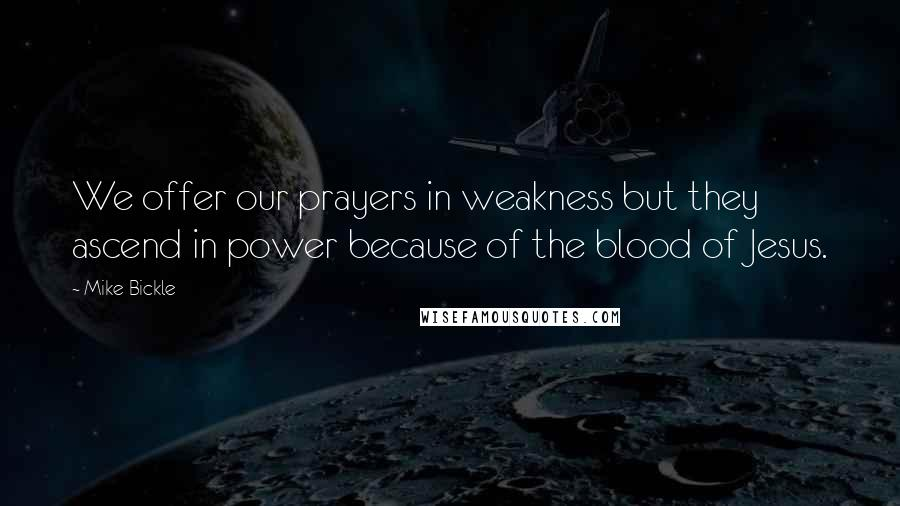 Mike Bickle quotes: We offer our prayers in weakness but they ascend in power because of the blood of Jesus.