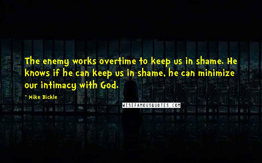 Mike Bickle quotes: The enemy works overtime to keep us in shame. He knows if he can keep us in shame, he can minimize our intimacy with God.