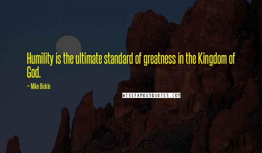 Mike Bickle quotes: Humility is the ultimate standard of greatness in the Kingdom of God.
