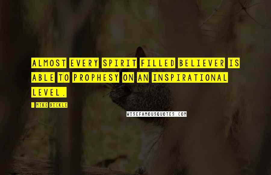 Mike Bickle quotes: Almost every Spirit filled believer is able to prophesy on an inspirational level.