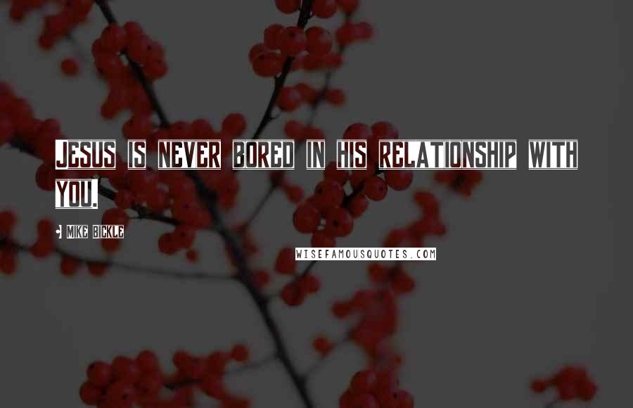 Mike Bickle quotes: Jesus is never bored in his relationship with you.