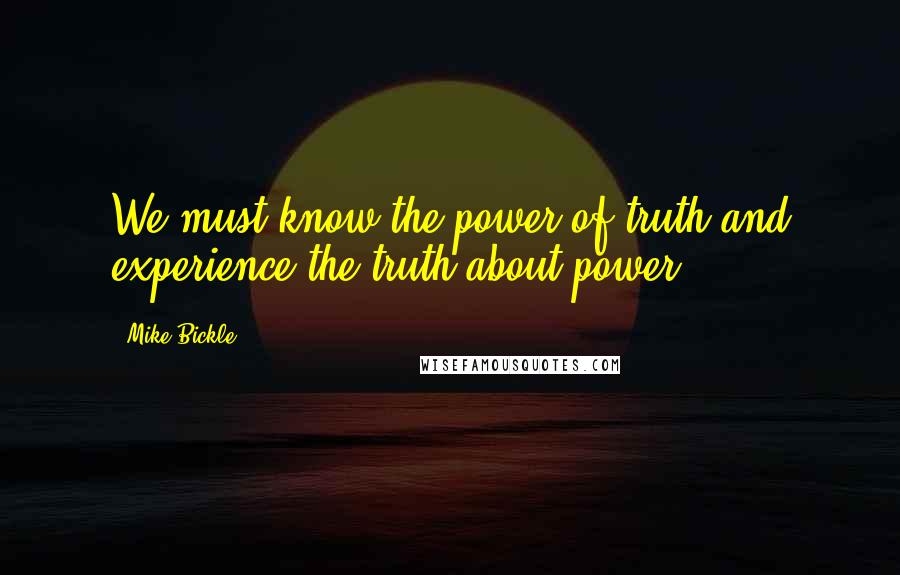 Mike Bickle quotes: We must know the power of truth and experience the truth about power.
