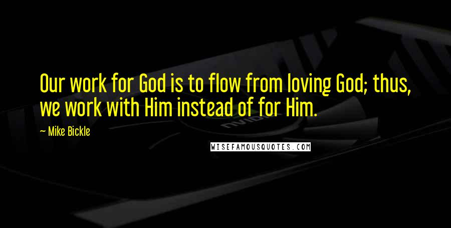 Mike Bickle quotes: Our work for God is to flow from loving God; thus, we work with Him instead of for Him.