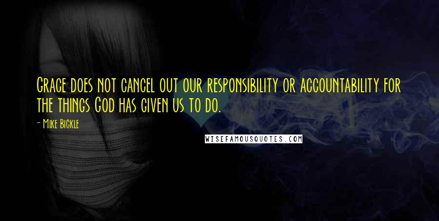 Mike Bickle quotes: Grace does not cancel out our responsibility or accountability for the things God has given us to do.