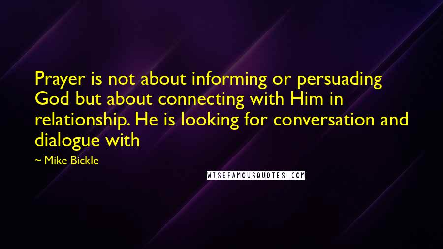 Mike Bickle quotes: Prayer is not about informing or persuading God but about connecting with Him in relationship. He is looking for conversation and dialogue with