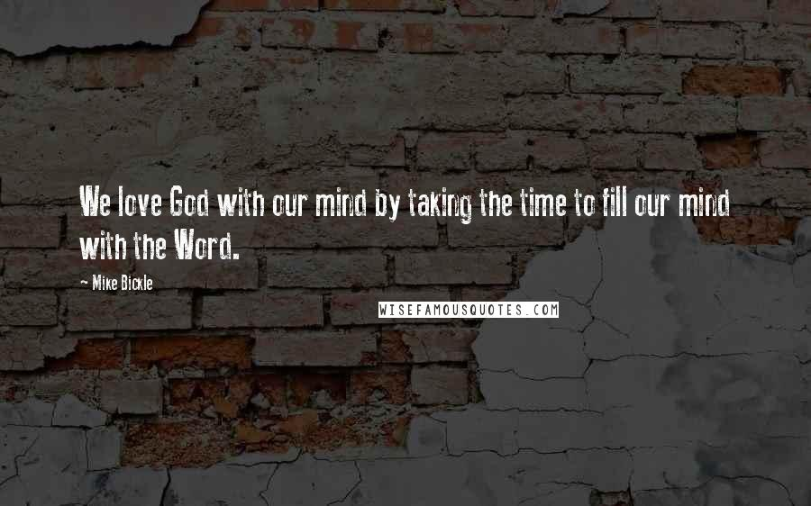 Mike Bickle quotes: We love God with our mind by taking the time to fill our mind with the Word.