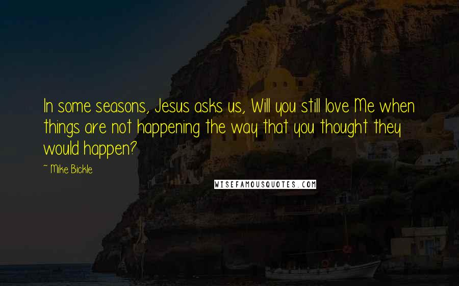 Mike Bickle quotes: In some seasons, Jesus asks us, Will you still love Me when things are not happening the way that you thought they would happen?