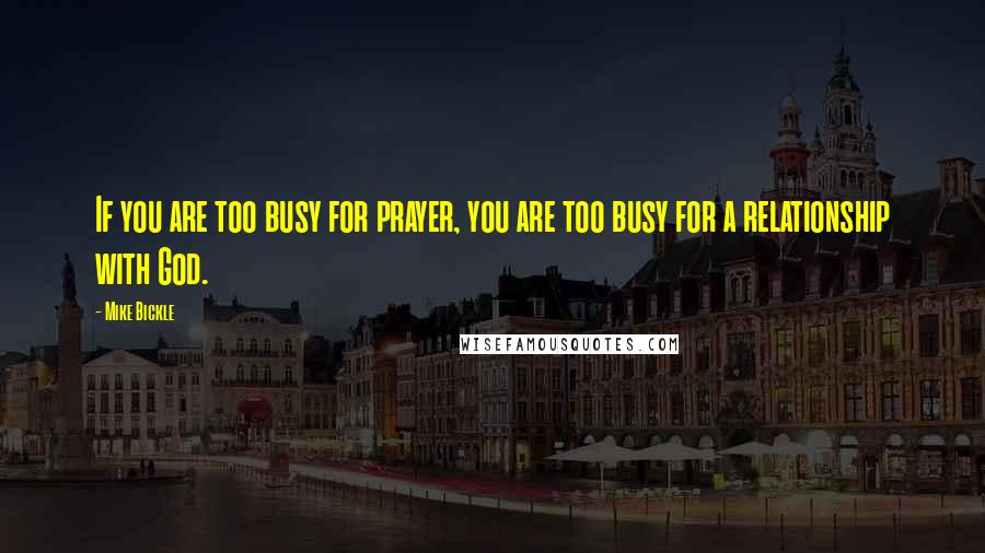 Mike Bickle quotes: If you are too busy for prayer, you are too busy for a relationship with God.