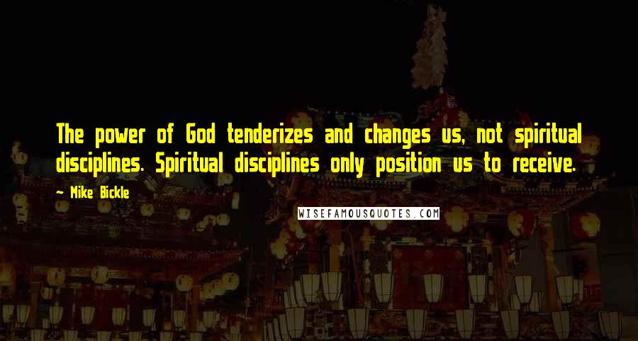 Mike Bickle quotes: The power of God tenderizes and changes us, not spiritual disciplines. Spiritual disciplines only position us to receive.