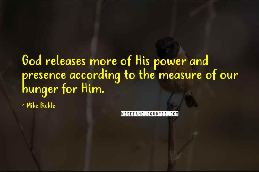 Mike Bickle quotes: God releases more of His power and presence according to the measure of our hunger for Him.