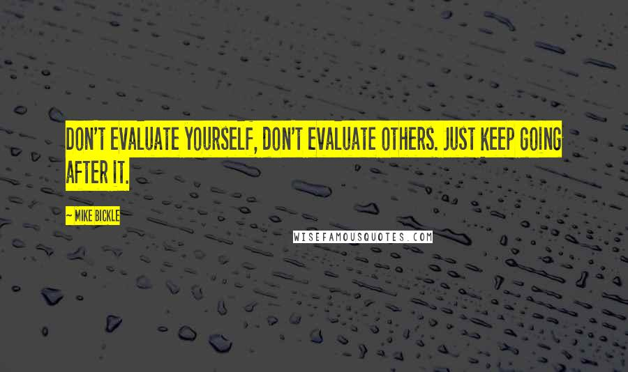 Mike Bickle quotes: Don't evaluate yourself, don't evaluate others. Just keep going after it.