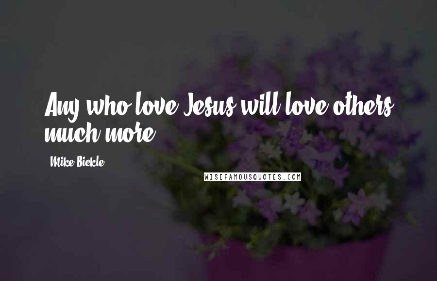 Mike Bickle quotes: Any who love Jesus will love others much more.