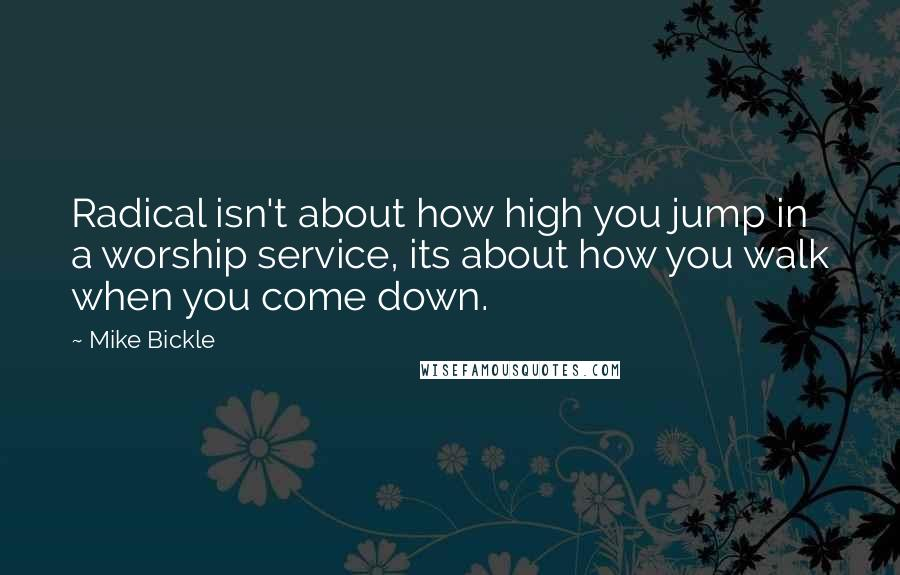 Mike Bickle quotes: Radical isn't about how high you jump in a worship service, its about how you walk when you come down.