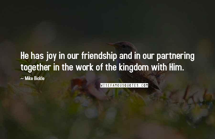 Mike Bickle quotes: He has joy in our friendship and in our partnering together in the work of the kingdom with Him.