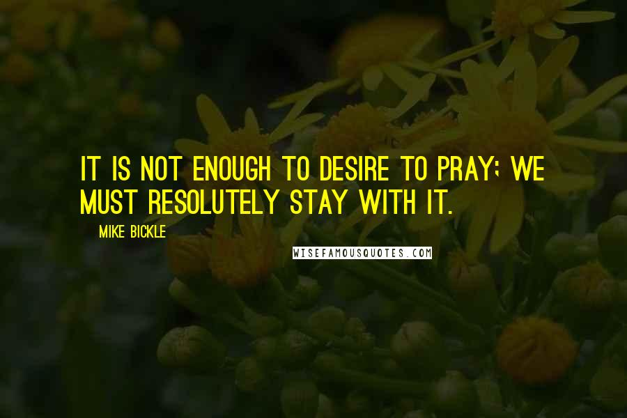 Mike Bickle quotes: It is not enough to desire to pray; we must resolutely stay with it.