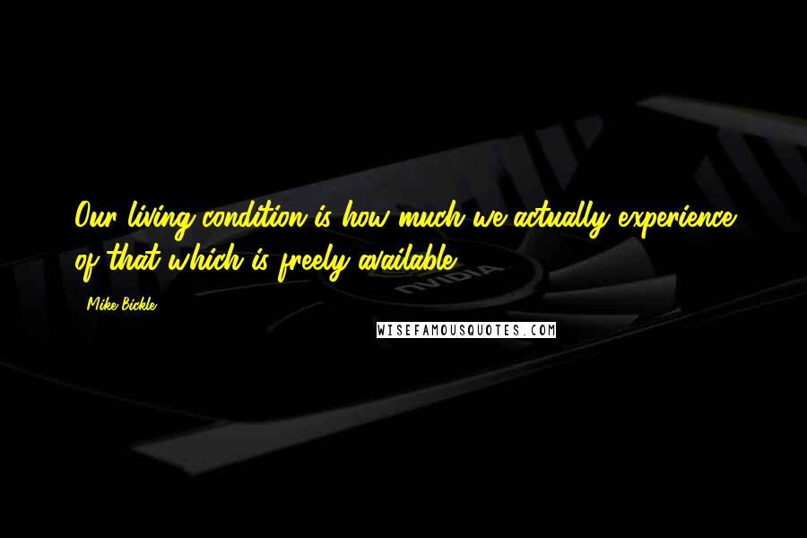 Mike Bickle quotes: Our living condition is how much we actually experience of that which is freely available.