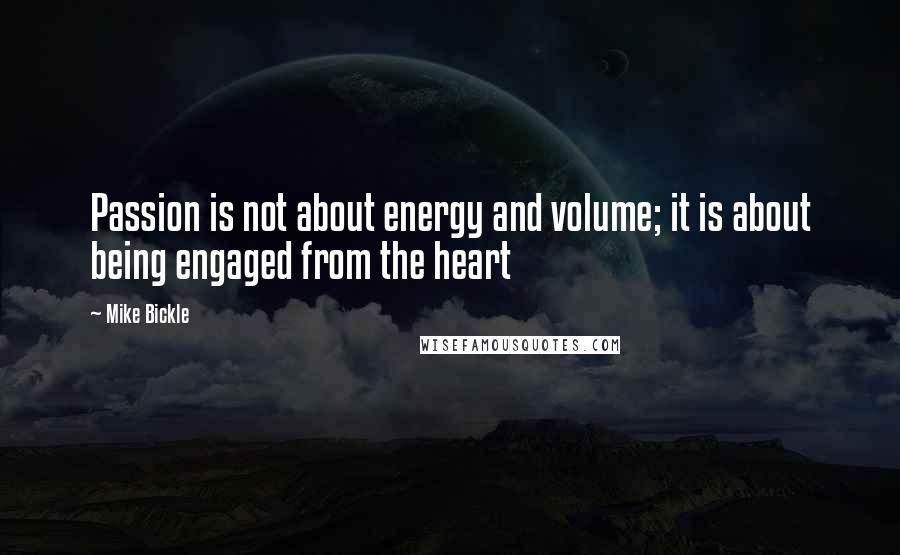 Mike Bickle quotes: Passion is not about energy and volume; it is about being engaged from the heart