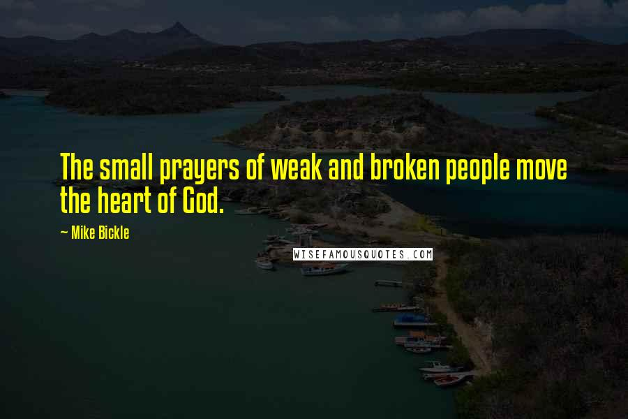Mike Bickle quotes: The small prayers of weak and broken people move the heart of God.