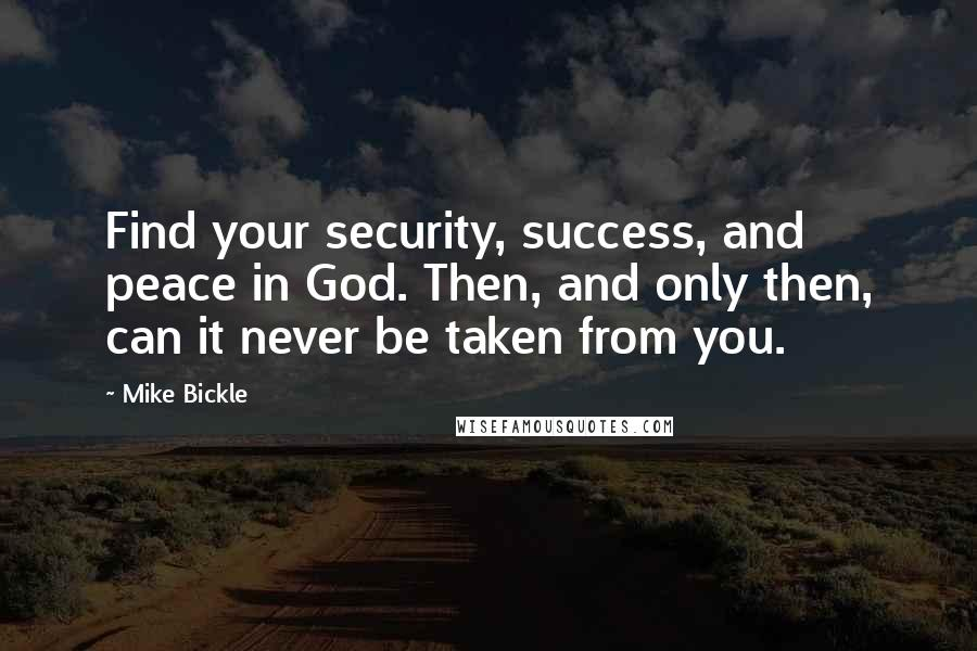 Mike Bickle quotes: Find your security, success, and peace in God. Then, and only then, can it never be taken from you.