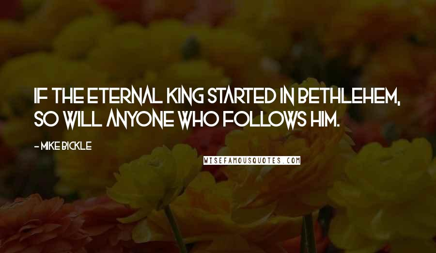 Mike Bickle quotes: If the eternal King started in Bethlehem, so will anyone who follows Him.