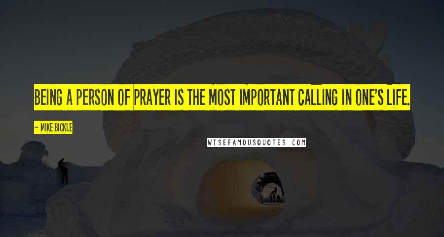 Mike Bickle quotes: Being a person of prayer is the most important calling in one's life.
