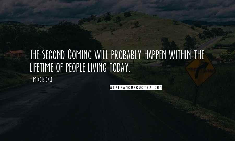 Mike Bickle quotes: The Second Coming will probably happen within the lifetime of people living today.
