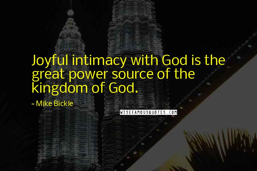 Mike Bickle quotes: Joyful intimacy with God is the great power source of the kingdom of God.