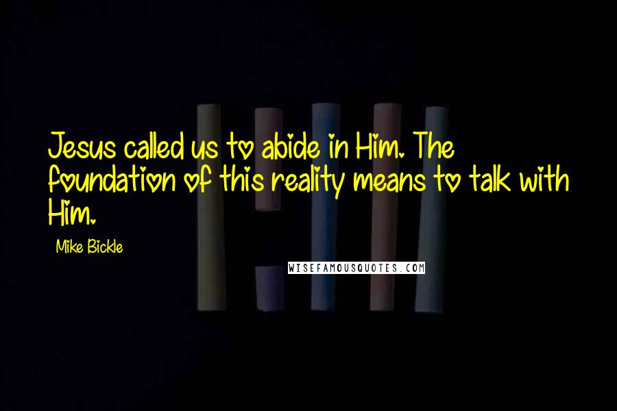 Mike Bickle quotes: Jesus called us to abide in Him. The foundation of this reality means to talk with Him.