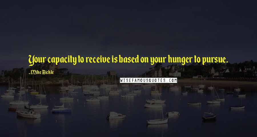 Mike Bickle quotes: Your capacity to receive is based on your hunger to pursue.
