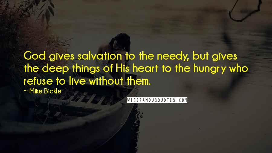 Mike Bickle quotes: God gives salvation to the needy, but gives the deep things of His heart to the hungry who refuse to live without them.