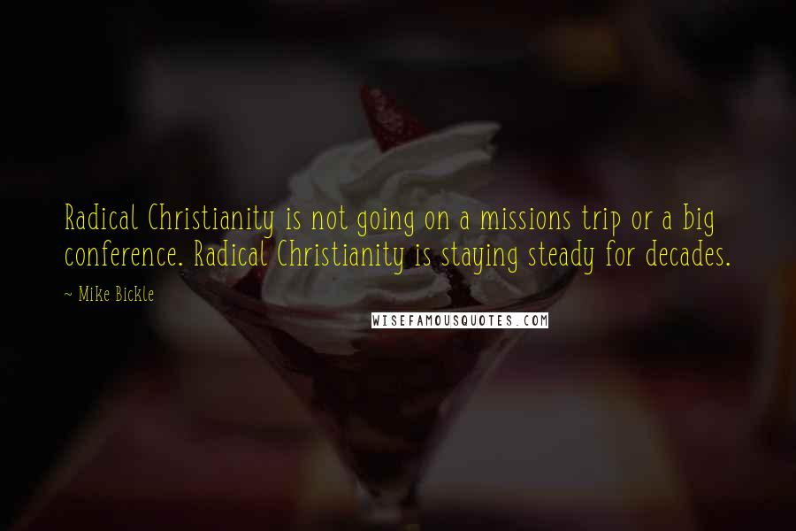 Mike Bickle quotes: Radical Christianity is not going on a missions trip or a big conference. Radical Christianity is staying steady for decades.