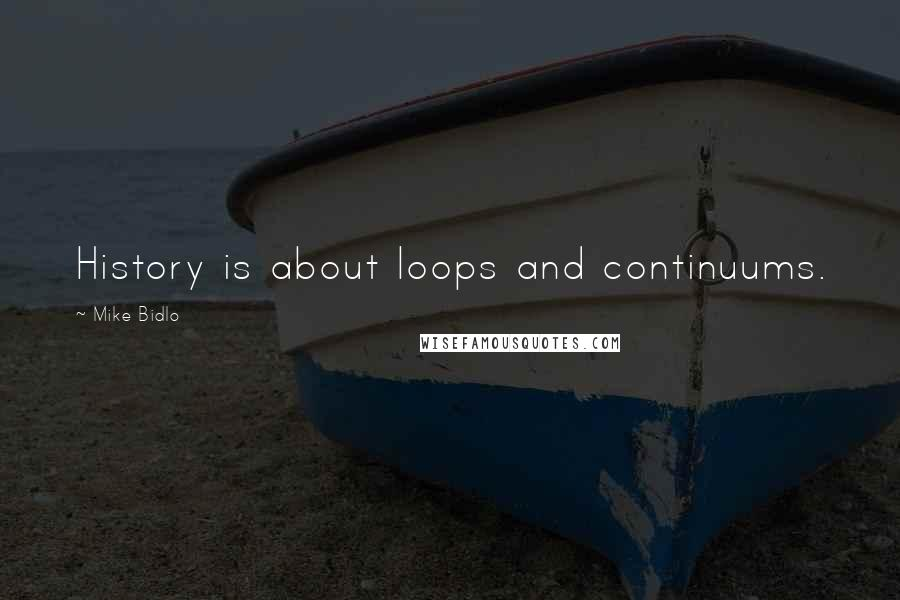 Mike Bidlo quotes: History is about loops and continuums.