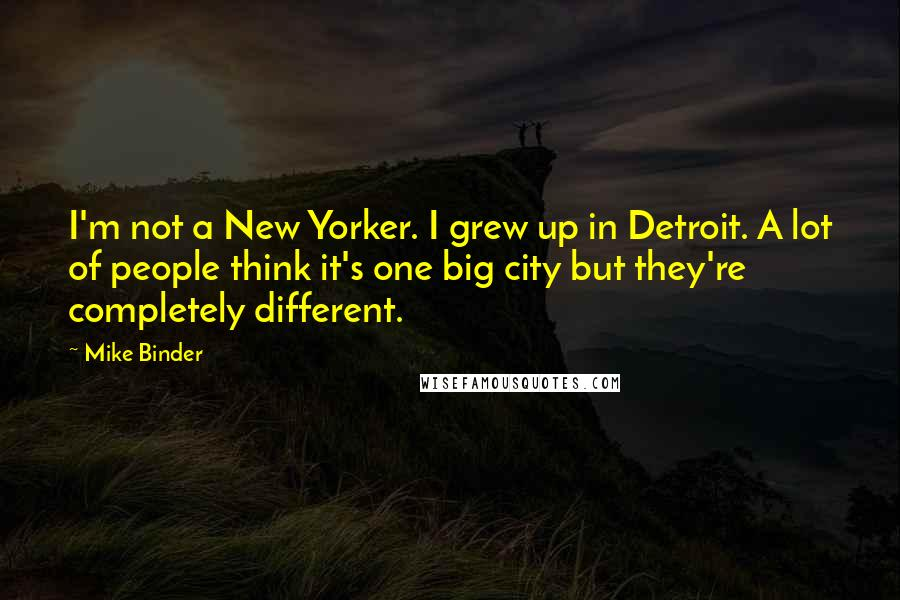 Mike Binder quotes: I'm not a New Yorker. I grew up in Detroit. A lot of people think it's one big city but they're completely different.