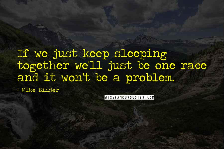 Mike Binder quotes: If we just keep sleeping together we'll just be one race and it won't be a problem.