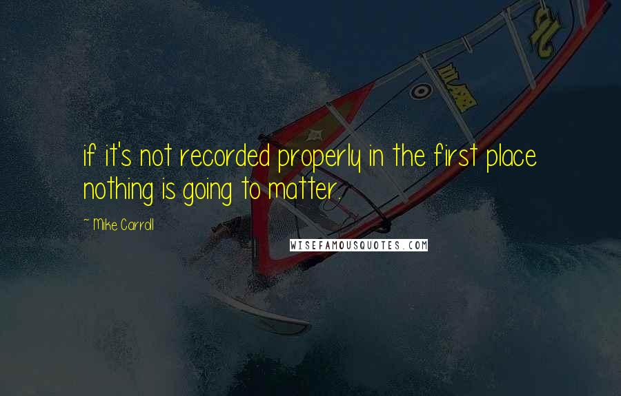 Mike Carroll quotes: if it's not recorded properly in the first place nothing is going to matter.
