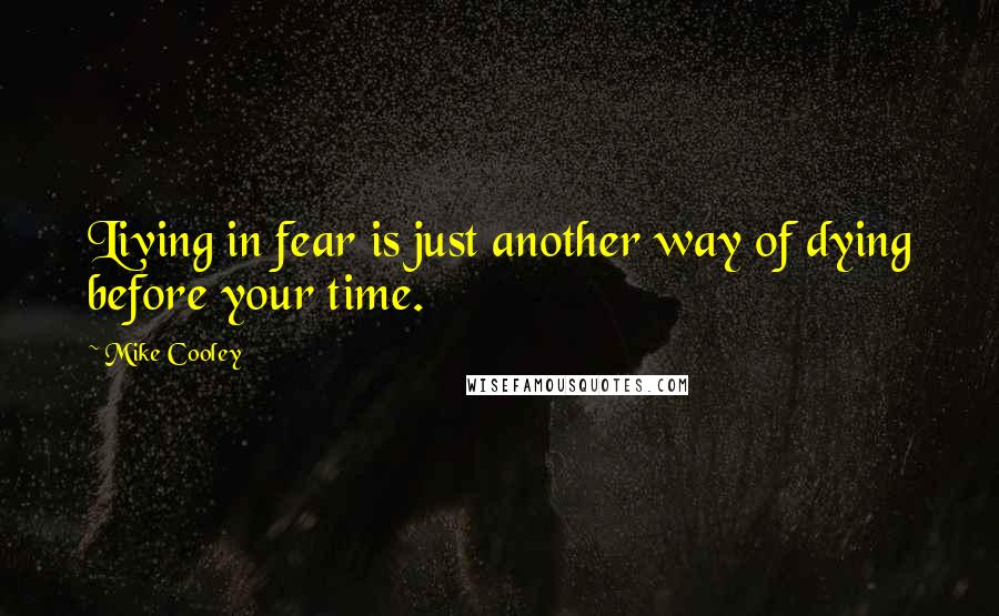 Mike Cooley quotes: Living in fear is just another way of dying before your time.