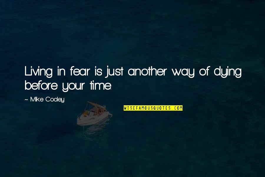Mike Cooley Quotes By Mike Cooley: Living in fear is just another way of