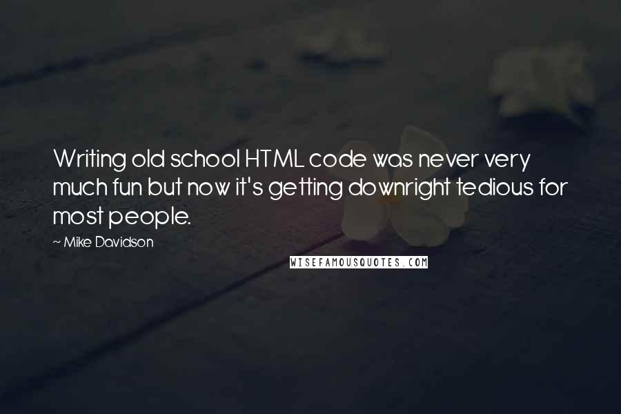 Mike Davidson quotes: Writing old school HTML code was never very much fun but now it's getting downright tedious for most people.